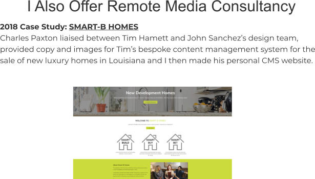 I Also Offer Remote Media Consultancy 2018 Case Study: SMART-B HOMES Charles Paxton liaised between Tim Hamett and John Sanchez's design team, provided copy and images for Tim's bespoke content management system for the sale of new luxury homes in Louisiana and I then made his personal CMS website.
