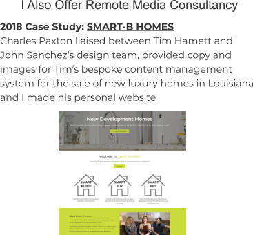 I Also Offer Remote Media Consultancy 2018 Case Study: SMART-B HOMES Charles Paxton liaised between Tim Hamett and John Sanchez's design team, provided copy and images for Tim's bespoke content management system for the sale of new luxury homes in Louisiana and I made his personal website